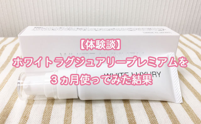 【体験談】ホワイトラグジュアリープレミアムを3ヵ月使ってみた結果