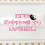 【体験談】ピンキッシュボーテを使ってみた結果